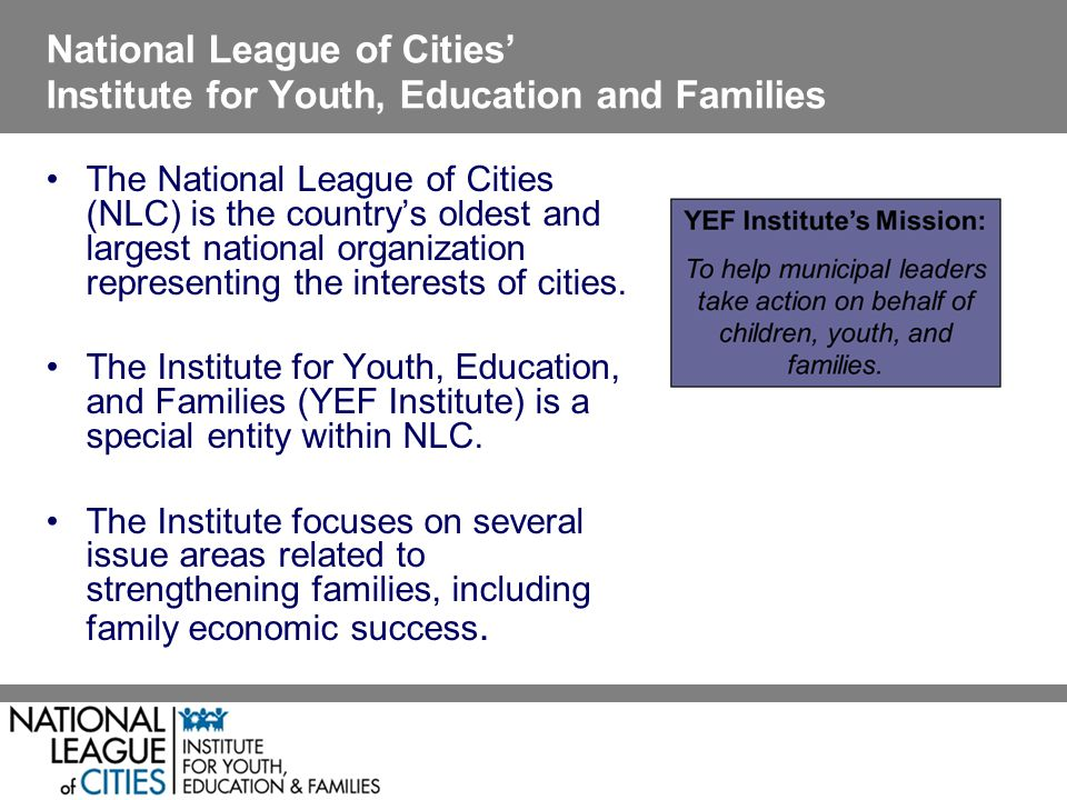 National League of Cities Institute for Youth, Education and Families The National League of Cities (NLC) is the countrys oldest and largest national organization representing the interests of cities.