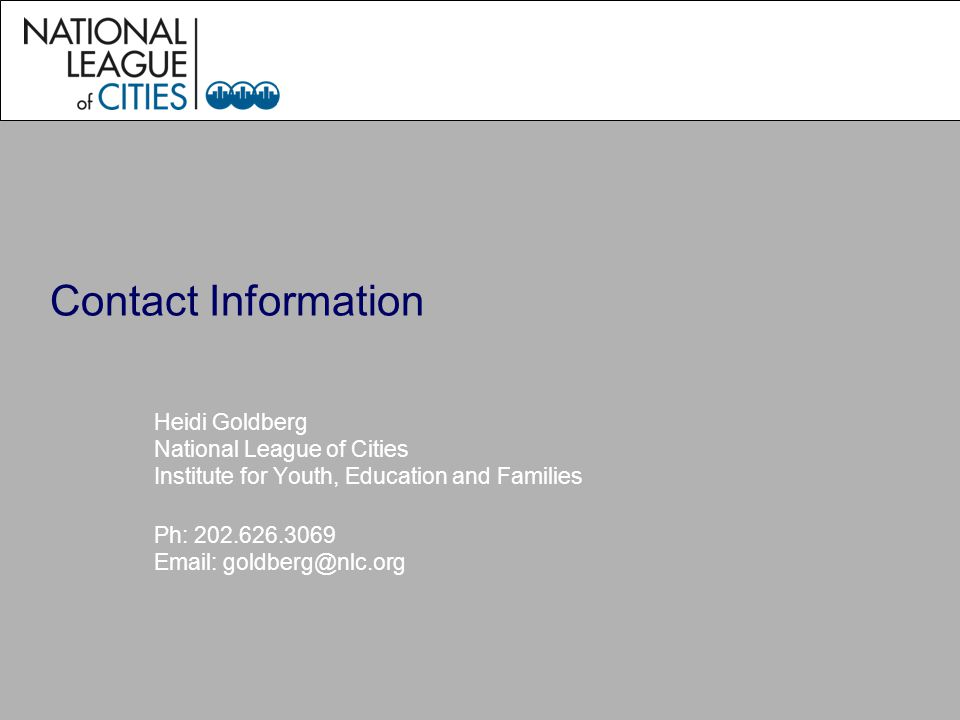 Contact Information Heidi Goldberg National League of Cities Institute for Youth, Education and Families Ph: 202.626.3069 Email: goldberg@nlc.org