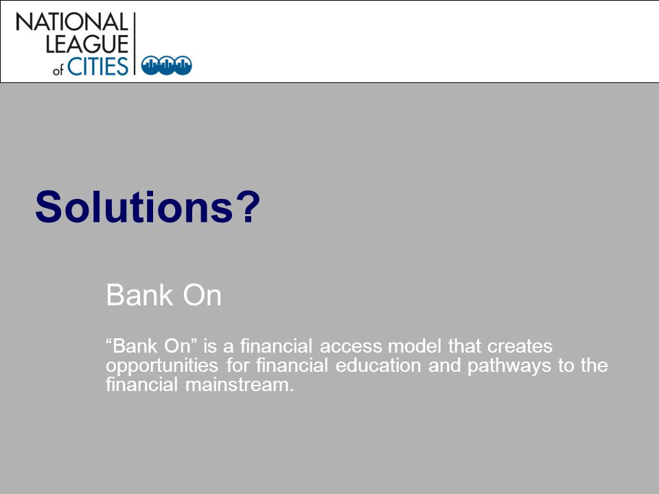 Solutions? Bank On Bank On is a financial access model that creates opportunities for financial education and pathways to the financial mainstream.