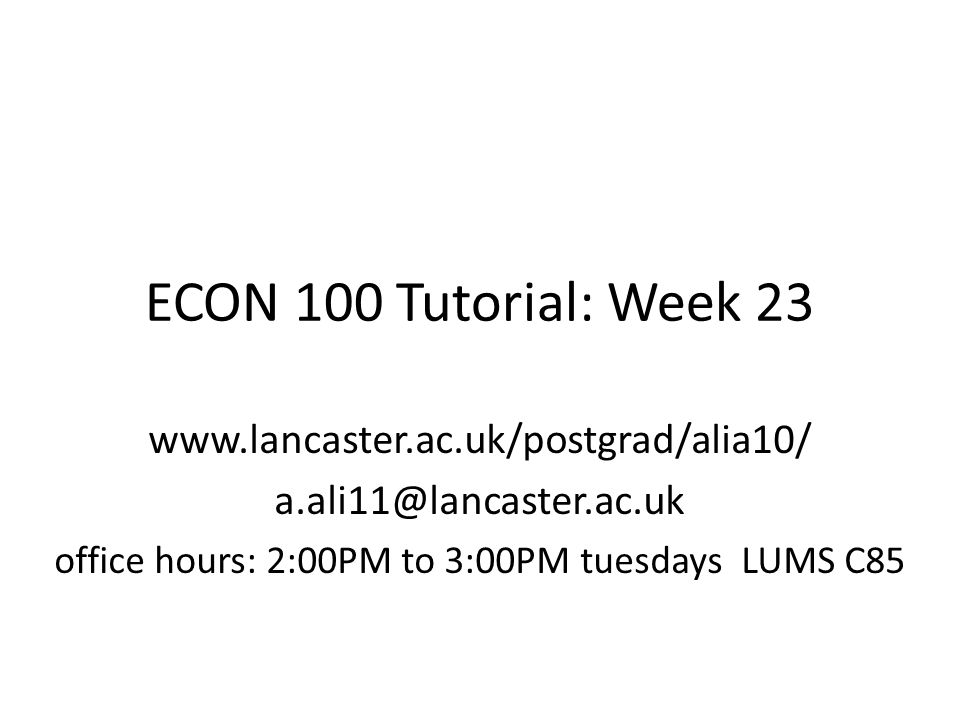 ECON 100 Tutorial: Week 23 www.lancaster.ac.uk/postgrad/alia10/ a.ali11@lancaster.ac.uk office hours: 2:00PM to 3:00PM tuesdays LUMS C85