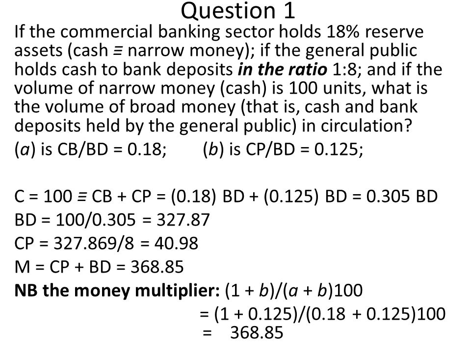Question 1 If the commercial banking sector holds 18% reserve assets (cash narrow money); if the general public holds cash to bank deposits in the ratio 1:8; and if the volume of narrow money (cash) is 100 units, what is the volume of broad money (that is, cash and bank deposits held by the general public) in circulation.