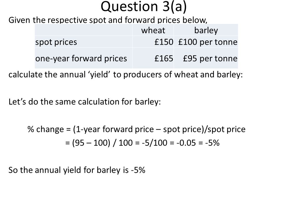 Question 3(a) Given the respective spot and forward prices below, calculate the annual yield to producers of wheat and barley: Lets do the same calculation for barley: % change = (1-year forward price – spot price)/spot price = (95 – 100) / 100 = -5/100 = -0.05 = -5% So the annual yield for barley is -5% wheatbarley spot prices£150£100 per tonne one-year forward prices£165£95 per tonne