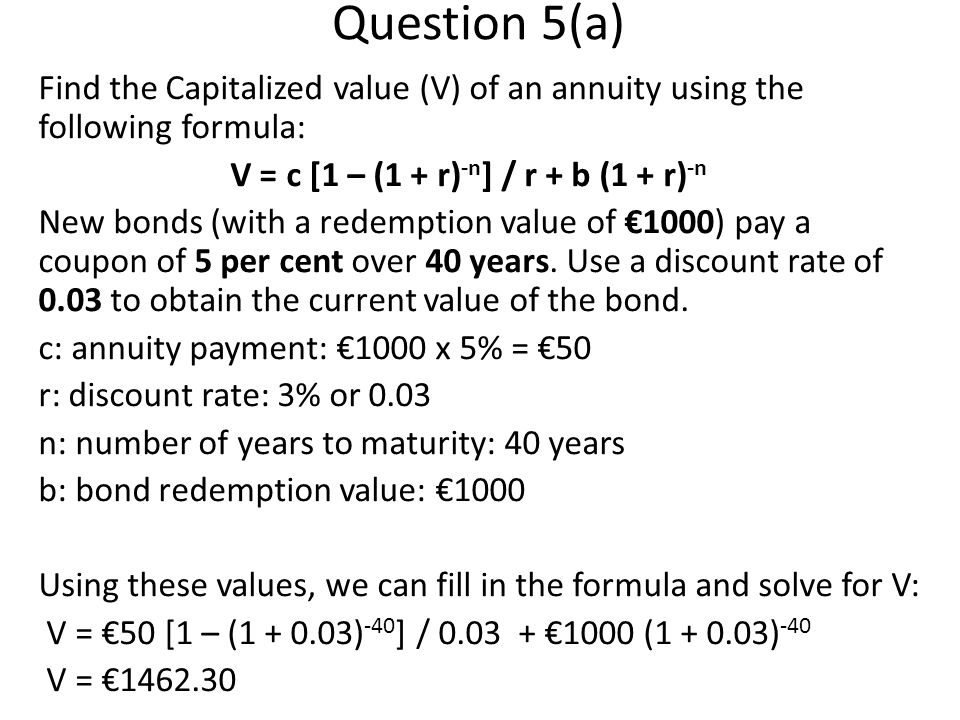 Question 5(a) Find the Capitalized value (V) of an annuity using the following formula: V = c [1 – (1 + r) -n ] / r + b (1 + r) -n New bonds (with a redemption value of 1000) pay a coupon of 5 per cent over 40 years.