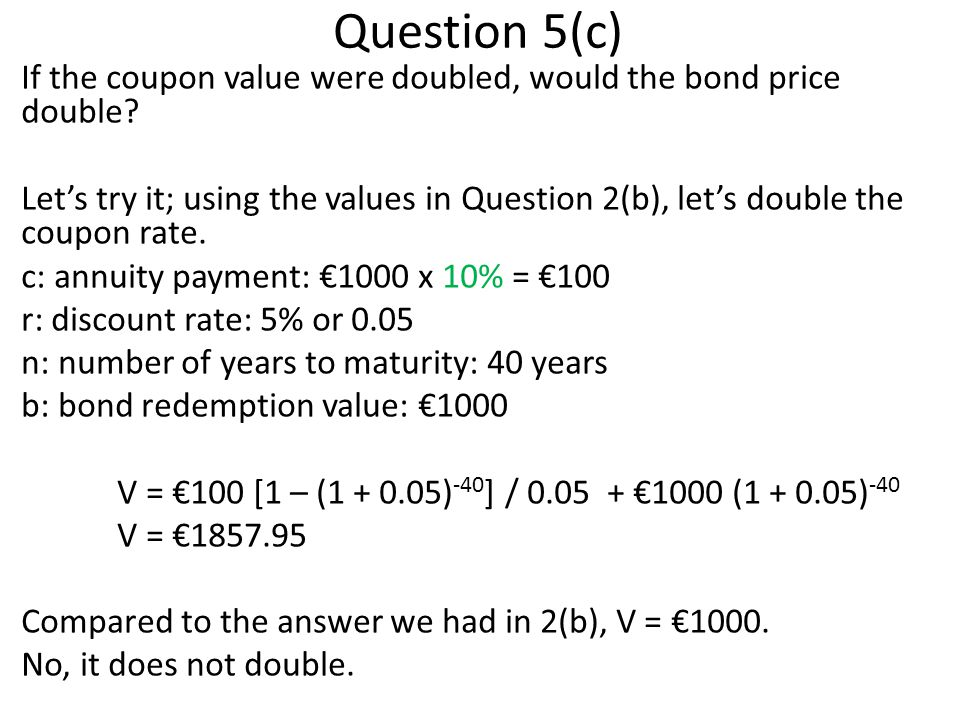 Question 5(c) If the coupon value were doubled, would the bond price double.