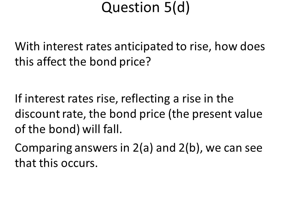 Question 5(d) With interest rates anticipated to rise, how does this affect the bond price.