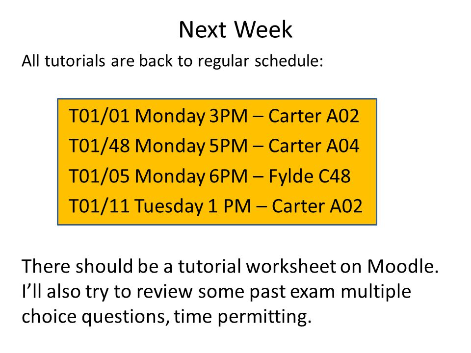 Next Week All tutorials are back to regular schedule: T01/01 Monday 3PM – Carter A02 T01/48 Monday 5PM – Carter A04 T01/05 Monday 6PM – Fylde C48 T01/11 Tuesday 1 PM – Carter A02 There should be a tutorial worksheet on Moodle.