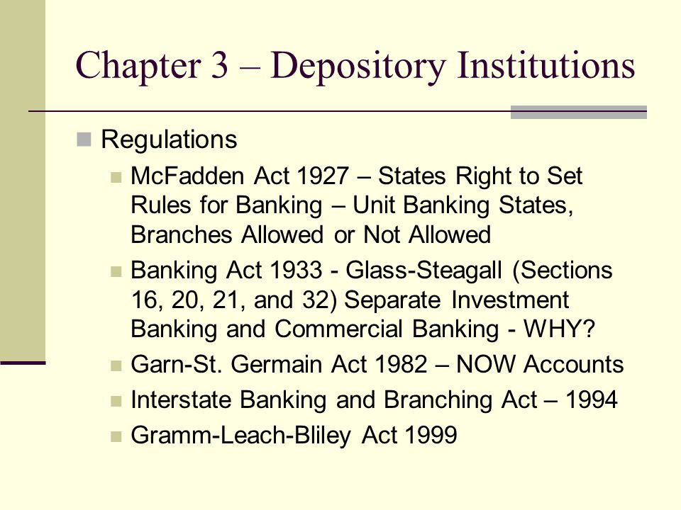 Chapter 3 – Depository Institutions Regulations McFadden Act 1927 – States Right to Set Rules for Banking – Unit Banking States, Branches Allowed or N