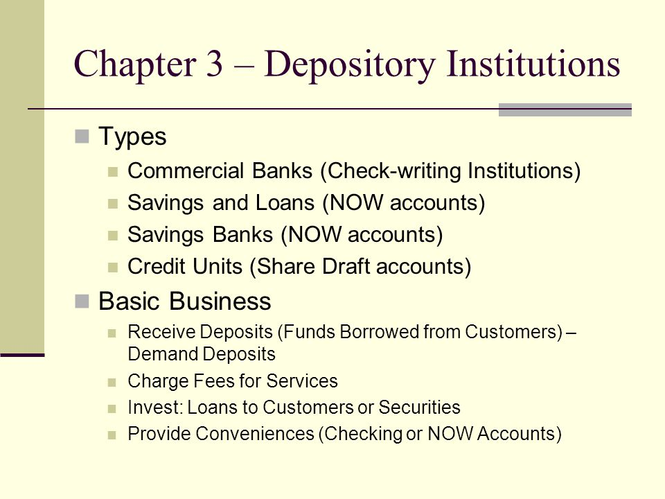Chapter 3 – Depository Institutions Types Commercial Banks (Check-writing Institutions) Savings and Loans (NOW accounts) Savings Banks (NOW accounts)