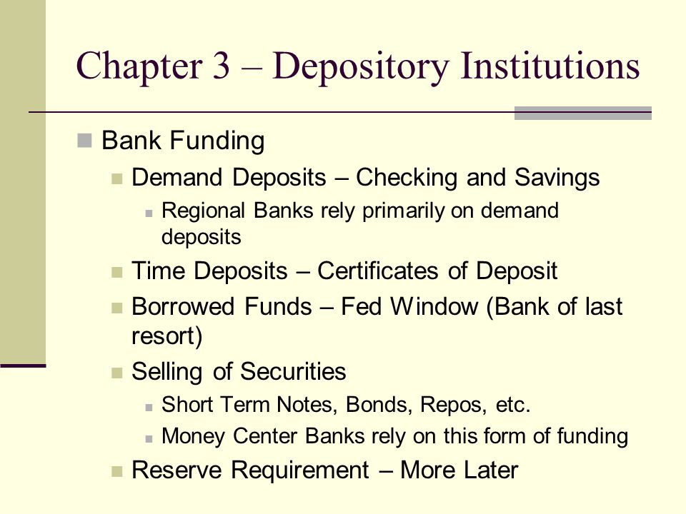 Chapter 3 – Depository Institutions Bank Funding Demand Deposits – Checking and Savings Regional Banks rely primarily on demand deposits Time Deposits