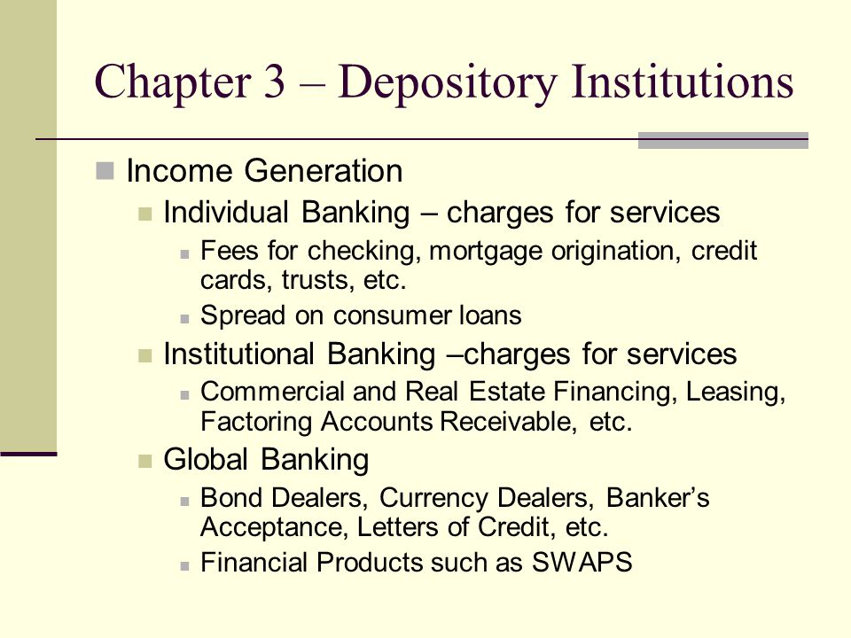 Chapter 3 – Depository Institutions Income Generation Individual Banking – charges for services Fees for checking, mortgage origination, credit cards,