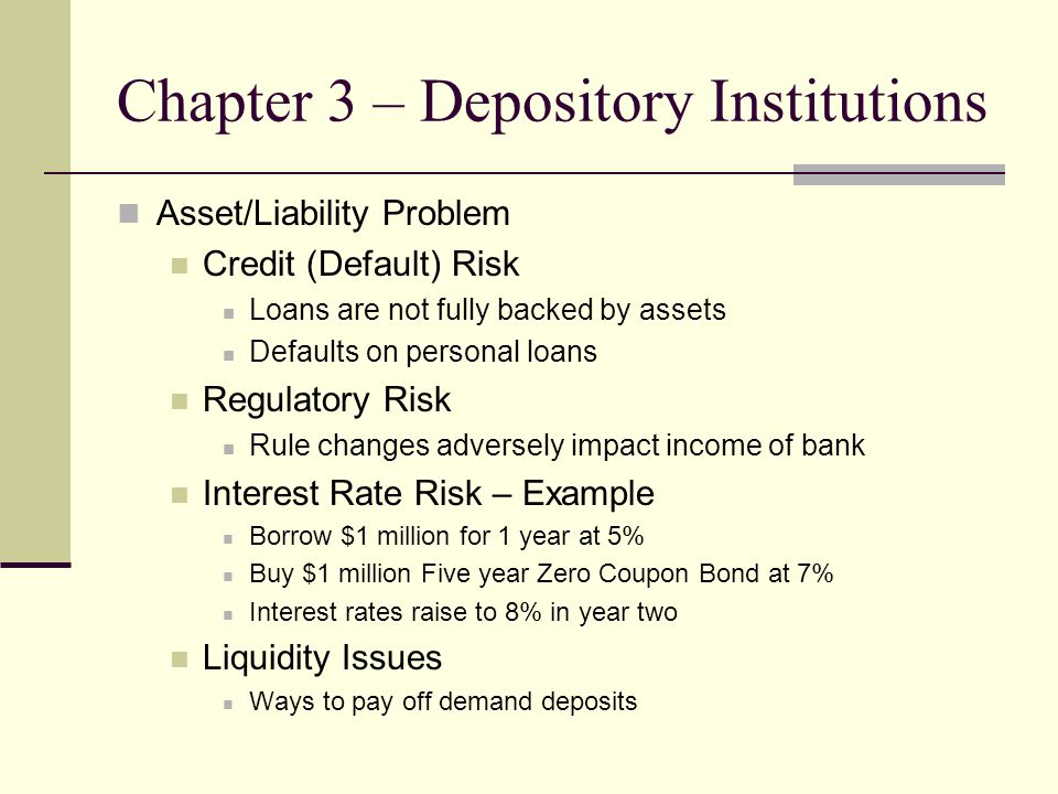 Chapter 3 – Depository Institutions Capital Requirements Very Low Equity Stake Equity Stake is the risk position of owners Tier One and Tier Two Different types of Equity Holdings Risk Weights of Assets TABLE 3-3 Page 50 Arrived at on no particular scientific basis Basle Committee on Banking Regulations and Supervisory Practices 1988 (G-10 Countries)