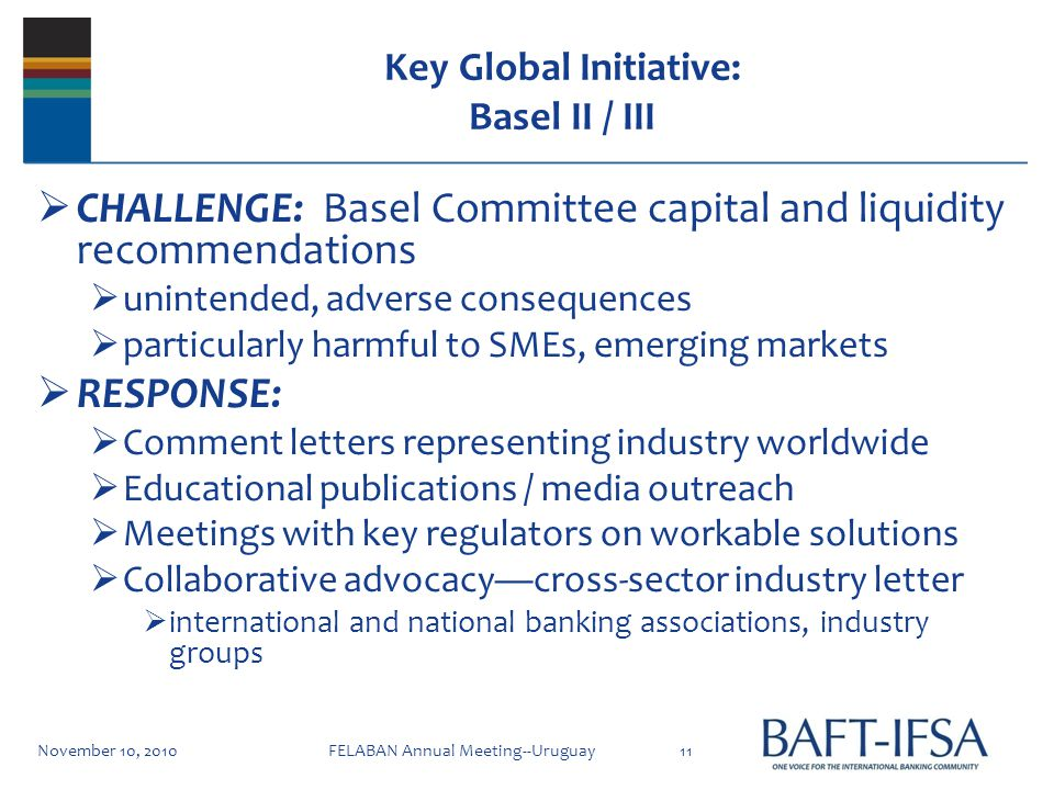 Key Global Initiative: Basel II / III CHALLENGE: Basel Committee capital and liquidity recommendations unintended, adverse consequences particularly harmful to SMEs, emerging markets RESPONSE: Comment letters representing industry worldwide Educational publications / media outreach Meetings with key regulators on workable solutions Collaborative advocacycross-sector industry letter international and national banking associations, industry groups November 10, 201011FELABAN Annual Meeting--Uruguay