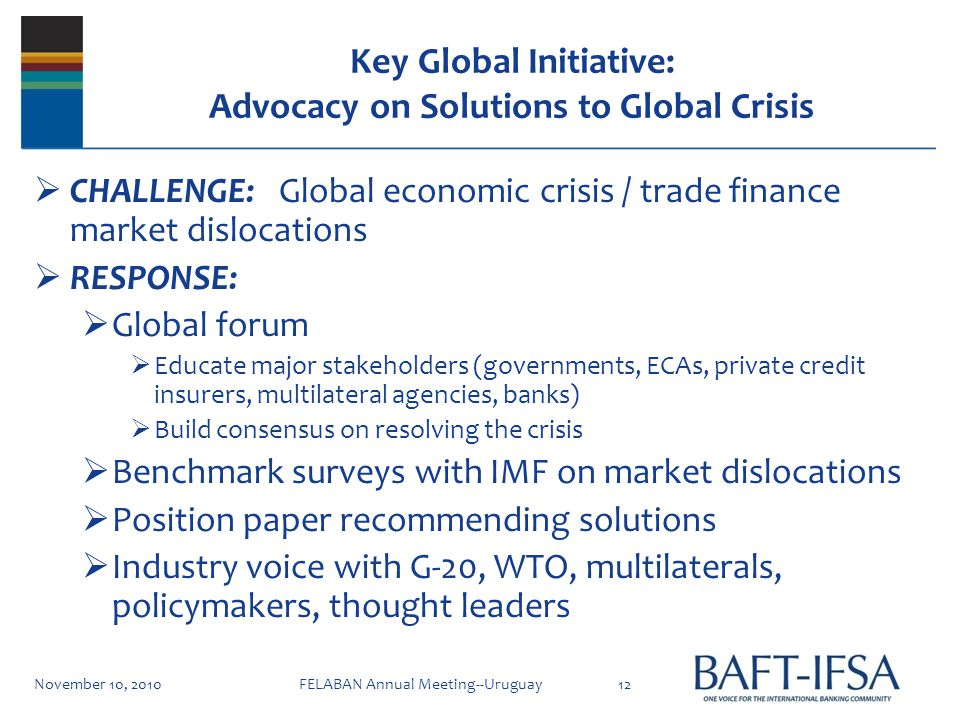 Key Global Initiative: Advocacy on Solutions to Global Crisis CHALLENGE: Global economic crisis / trade finance market dislocations RESPONSE: Global forum Educate major stakeholders (governments, ECAs, private credit insurers, multilateral agencies, banks) Build consensus on resolving the crisis Benchmark surveys with IMF on market dislocations Position paper recommending solutions Industry voice with G-20, WTO, multilaterals, policymakers, thought leaders November 10, 201012FELABAN Annual Meeting--Uruguay