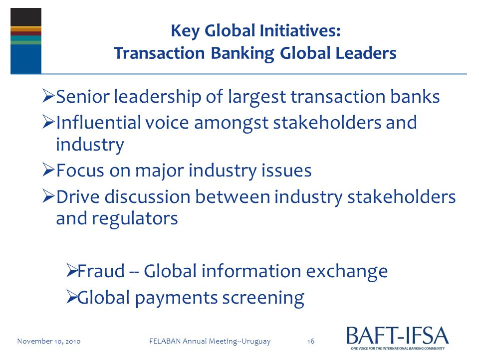 Key Global Initiatives: Transaction Banking Global Leaders Senior leadership of largest transaction banks Influential voice amongst stakeholders and industry Focus on major industry issues Drive discussion between industry stakeholders and regulators Fraud -- Global information exchange Global payments screening November 10, 201016FELABAN Annual Meeting--Uruguay