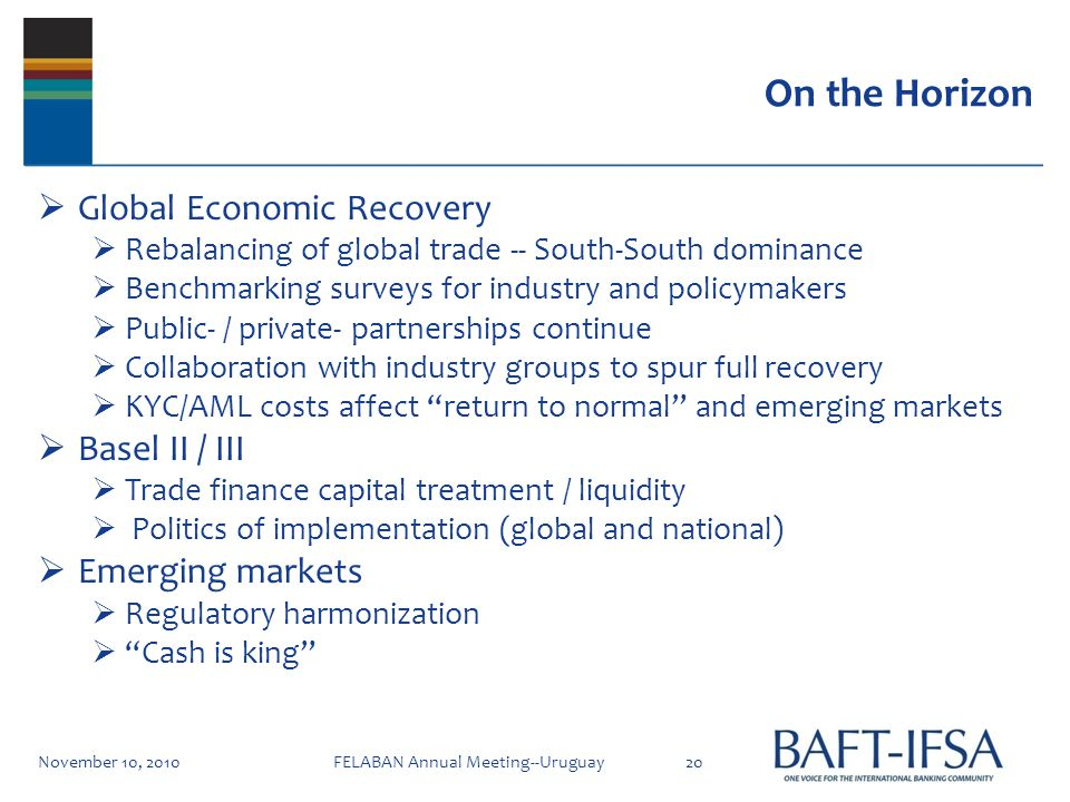 On the Horizon Global Economic Recovery Rebalancing of global trade -- South-South dominance Benchmarking surveys for industry and policymakers Public- / private- partnerships continue Collaboration with industry groups to spur full recovery KYC/AML costs affect return to normal and emerging markets Basel II / III Trade finance capital treatment / liquidity Politics of implementation (global and national) Emerging markets Regulatory harmonization Cash is king November 10, 201020FELABAN Annual Meeting--Uruguay