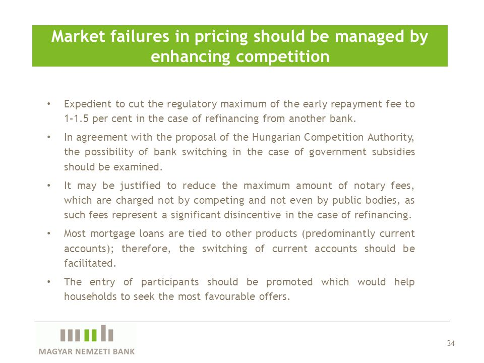 34 Market failures in pricing should be managed by enhancing competition Expedient to cut the regulatory maximum of the early repayment fee to 1–1.5 per cent in the case of refinancing from another bank.