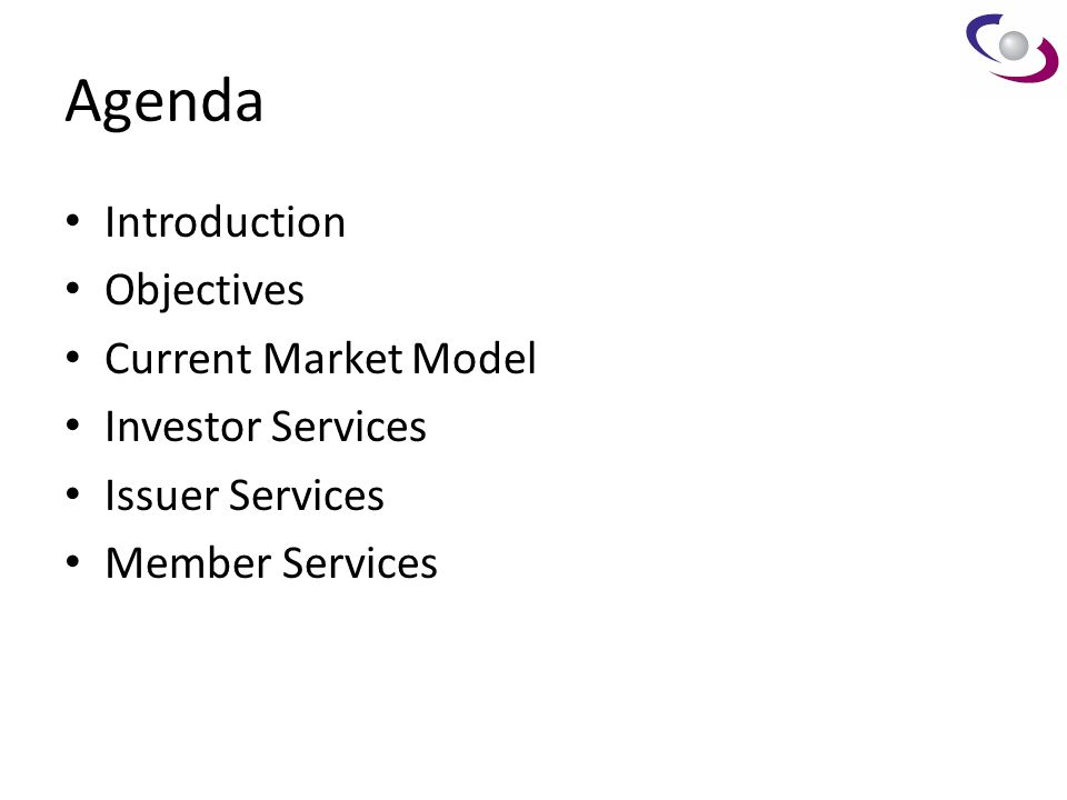 Agenda Introduction Objectives Current Market Model Investor Services Issuer Services Member Services