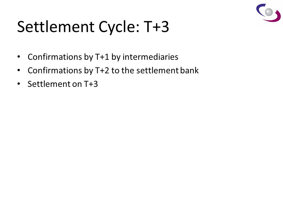 Settlement Cycle: T+3 Confirmations by T+1 by intermediaries Confirmations by T+2 to the settlement bank Settlement on T+3