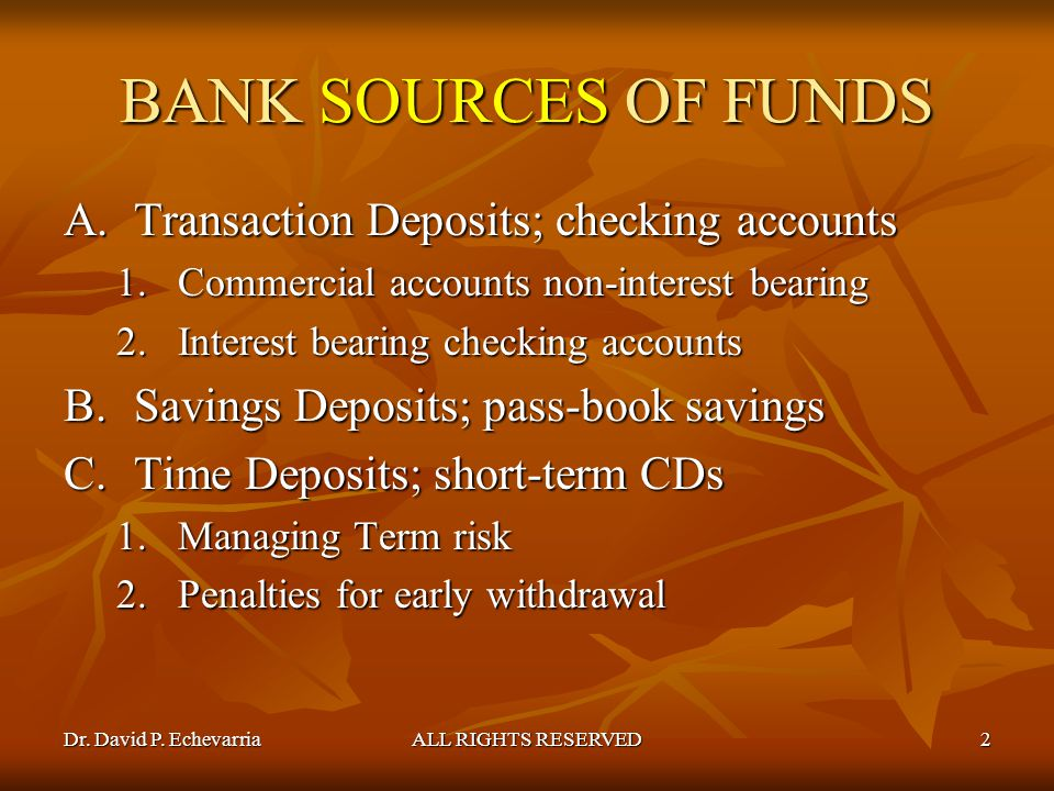 Dr. David P. EchevarriaALL RIGHTS RESERVED2 BANK SOURCES OF FUNDS A.Transaction Deposits; checking accounts 1.Commercial accounts non-interest bearing