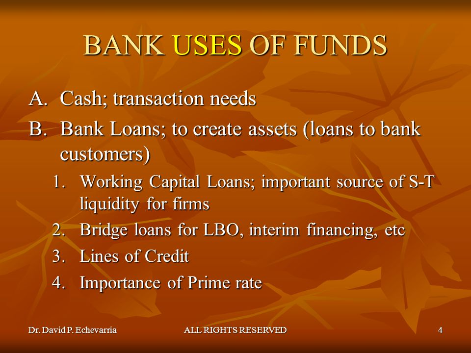 Dr. David P. EchevarriaALL RIGHTS RESERVED4 BANK USES OF FUNDS A.Cash; transaction needs B.Bank Loans; to create assets (loans to bank customers) 1.Wo