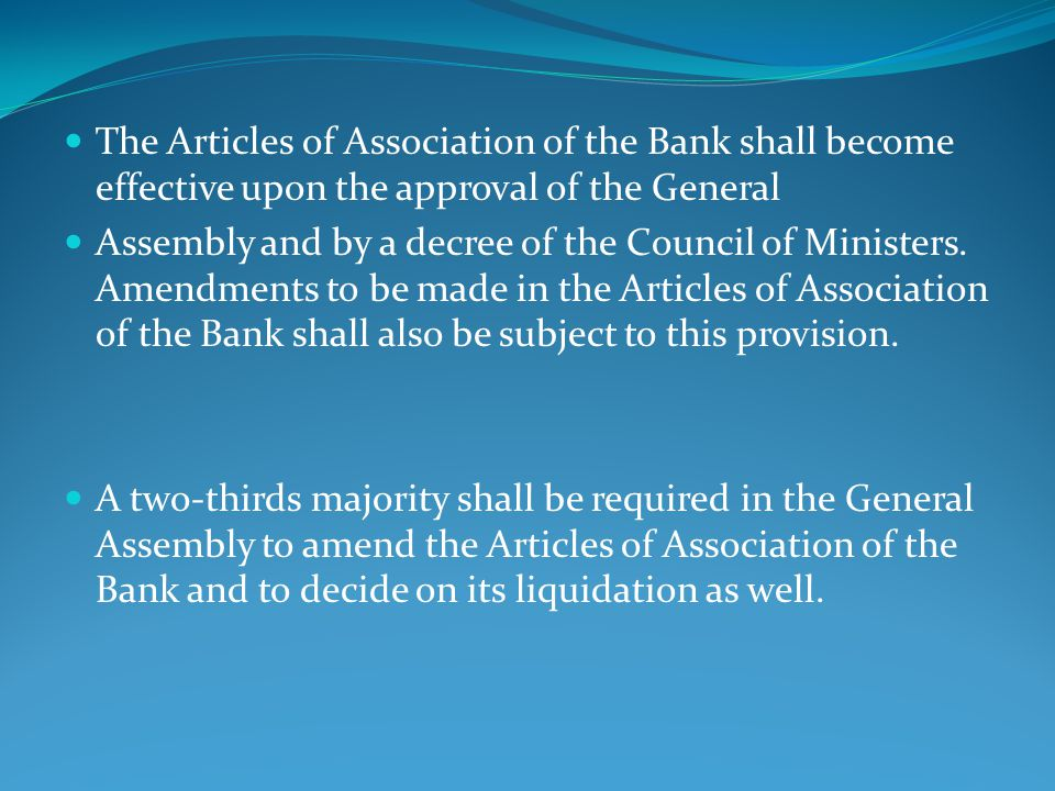 The Articles of Association of the Bank shall become effective upon the approval of the General Assembly and by a decree of the Council of Ministers.