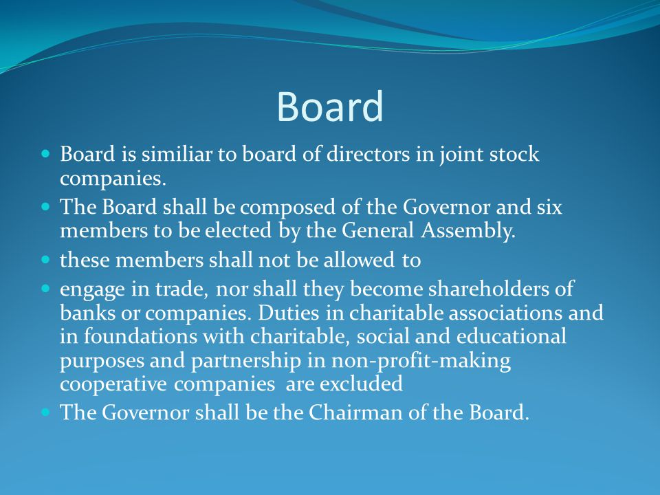 Board Board is similiar to board of directors in joint stock companies. The Board shall be composed of the Governor and six members to be elected by t