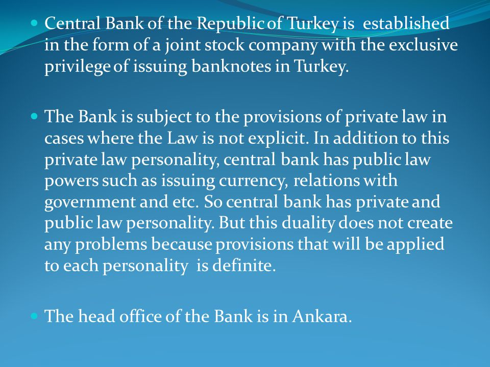 Central Bank of the Republic of Turkey is established in the form of a joint stock company with the exclusive privilege of issuing banknotes in Turkey