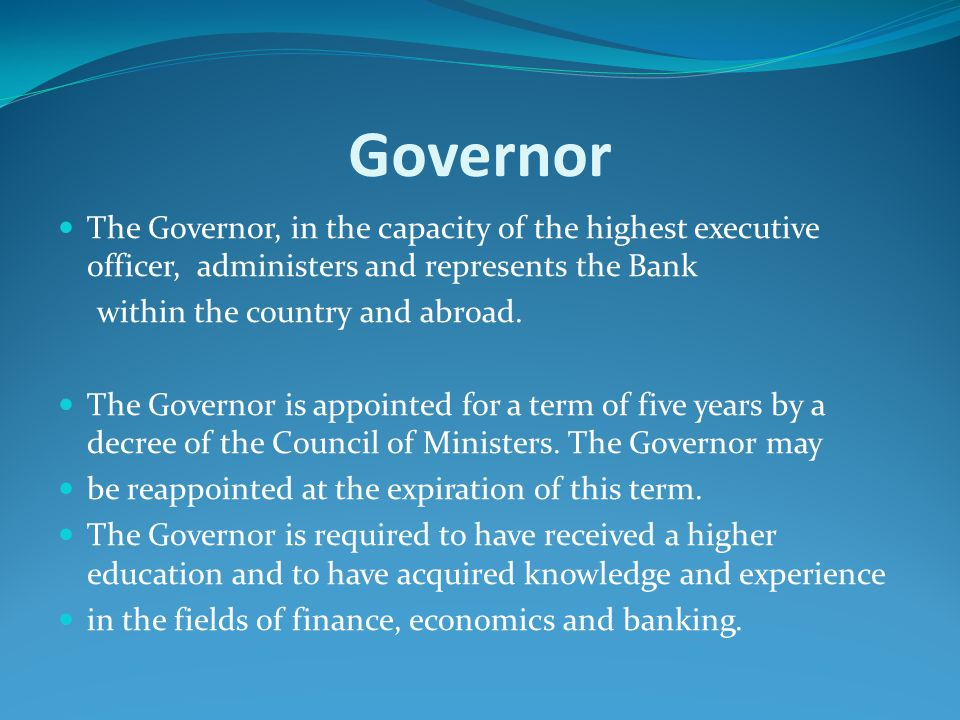 Governor The Governor, in the capacity of the highest executive officer, administers and represents the Bank within the country and abroad. The Govern