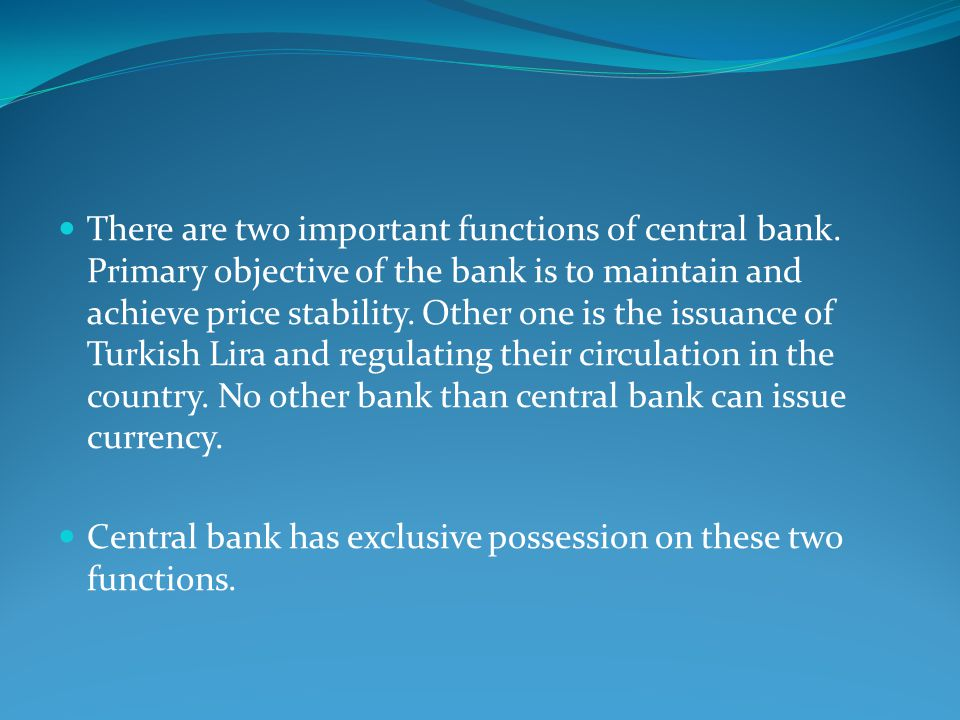There are two important functions of central bank. Primary objective of the bank is to maintain and achieve price stability. Other one is the issuance
