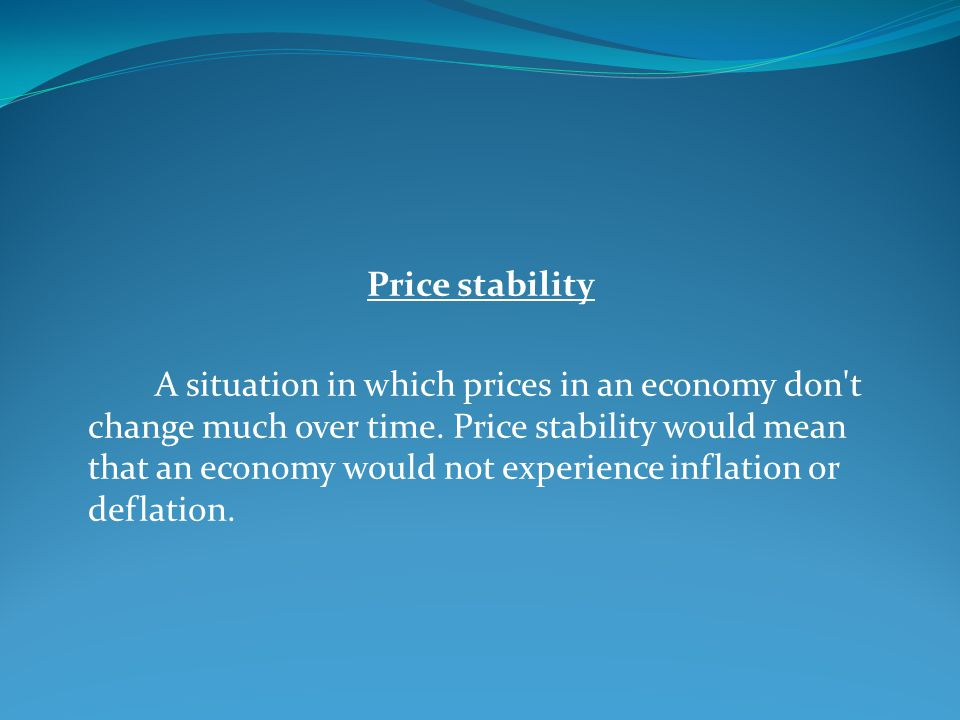 Price stability A situation in which prices in an economy don't change much over time. Price stability would mean that an economy would not experience