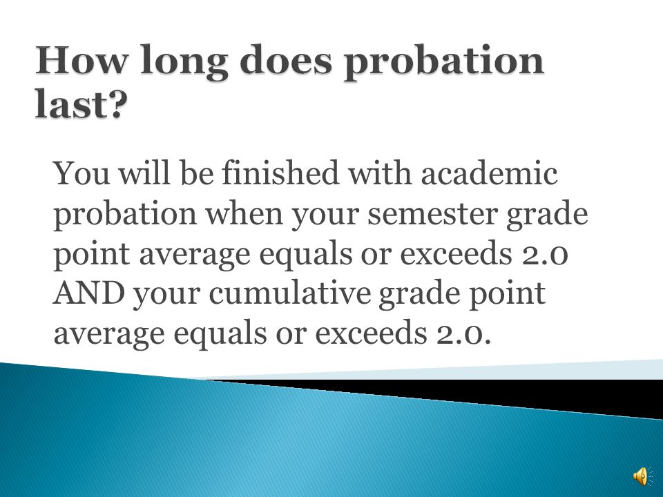 You will be finished with academic probation when your semester grade point average equals or exceeds 2.0 AND your cumulative grade point average equals or exceeds 2.0.