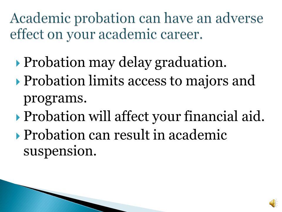 Probation may delay graduation.Probation limits access to majors and programs.