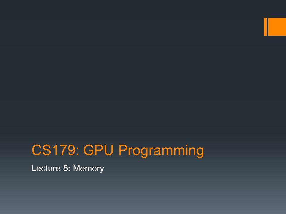CS179: GPU Programming Lecture 5: Memory