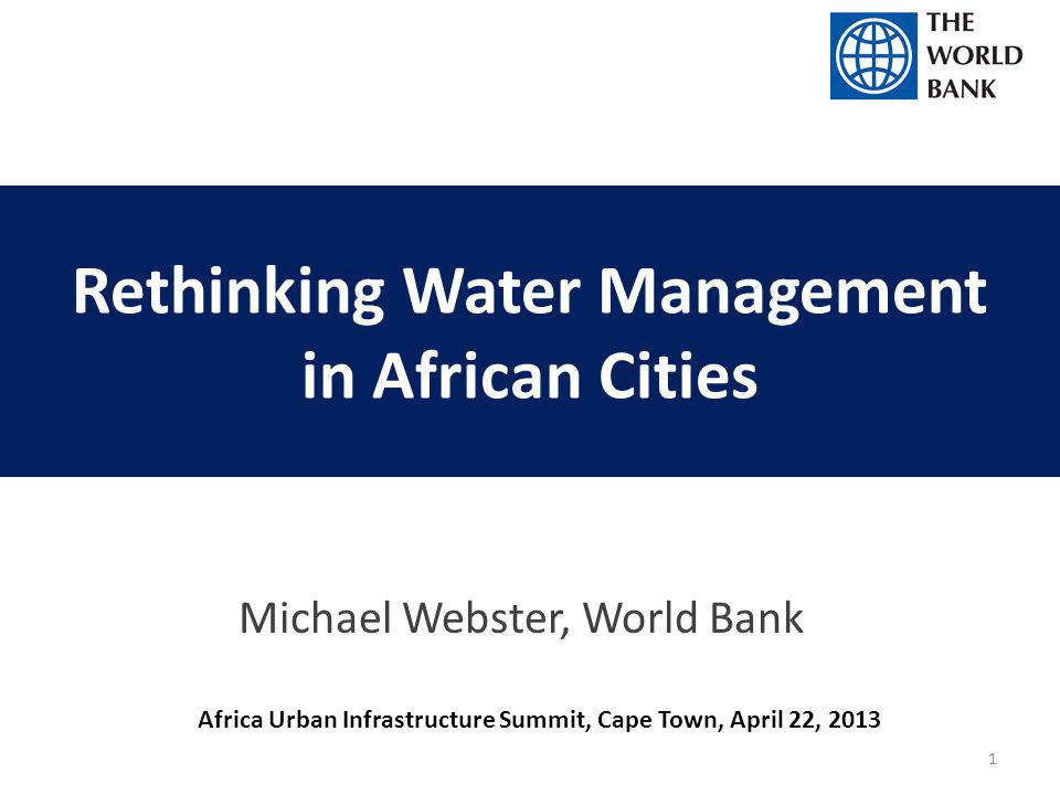 Rethinking Water Management in African Cities Michael Webster, World Bank Africa Urban Infrastructure Summit, Cape Town, April 22, 2013 1
