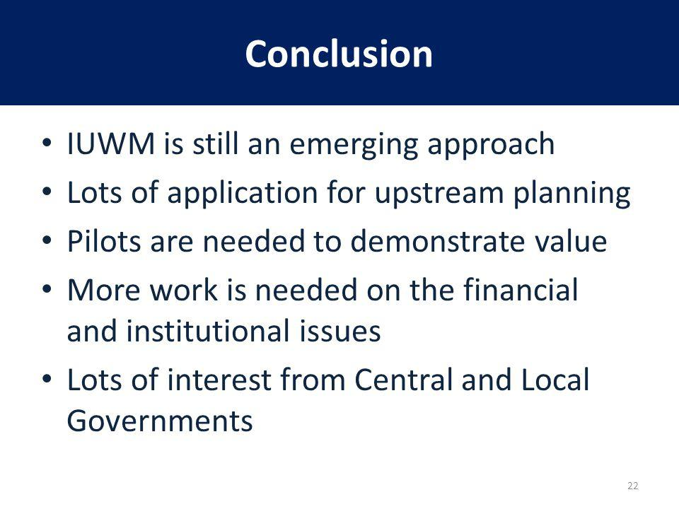 Conclusion IUWM is still an emerging approach Lots of application for upstream planning Pilots are needed to demonstrate value More work is needed on the financial and institutional issues Lots of interest from Central and Local Governments 22