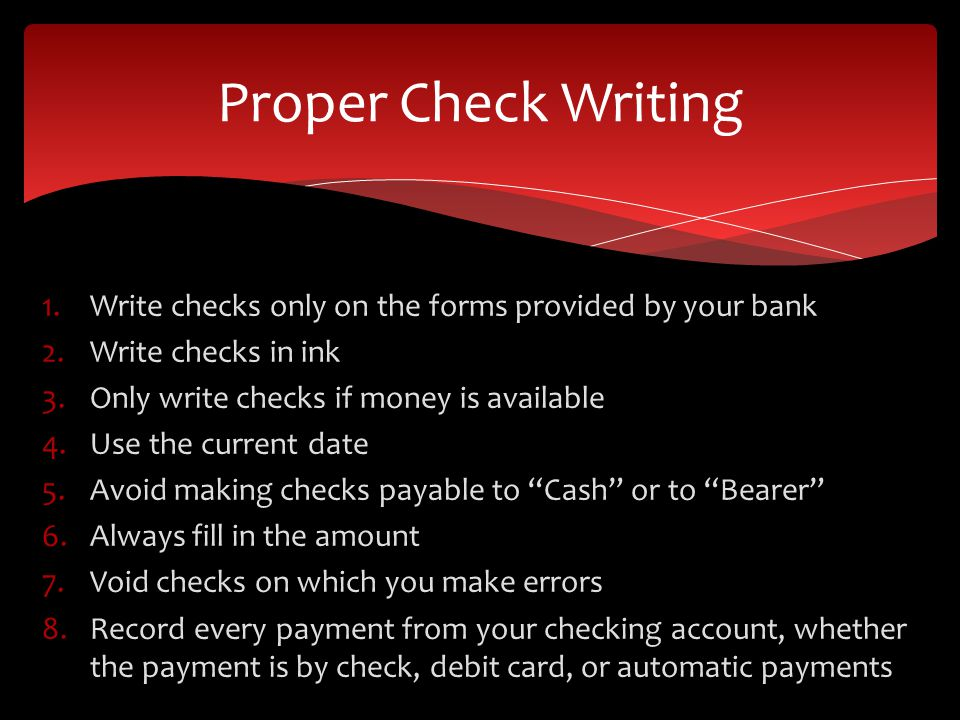 1.Write checks only on the forms provided by your bank 2.Write checks in ink 3.Only write checks if money is available 4.Use the current date 5.Avoid making checks payable to Cash or to Bearer 6.Always fill in the amount 7.Void checks on which you make errors 8.Record every payment from your checking account, whether the payment is by check, debit card, or automatic payments Proper Check Writing