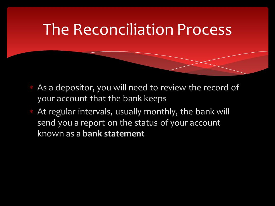 As a depositor, you will need to review the record of your account that the bank keeps At regular intervals, usually monthly, the bank will send you a report on the status of your account known as a bank statement The Reconciliation Process