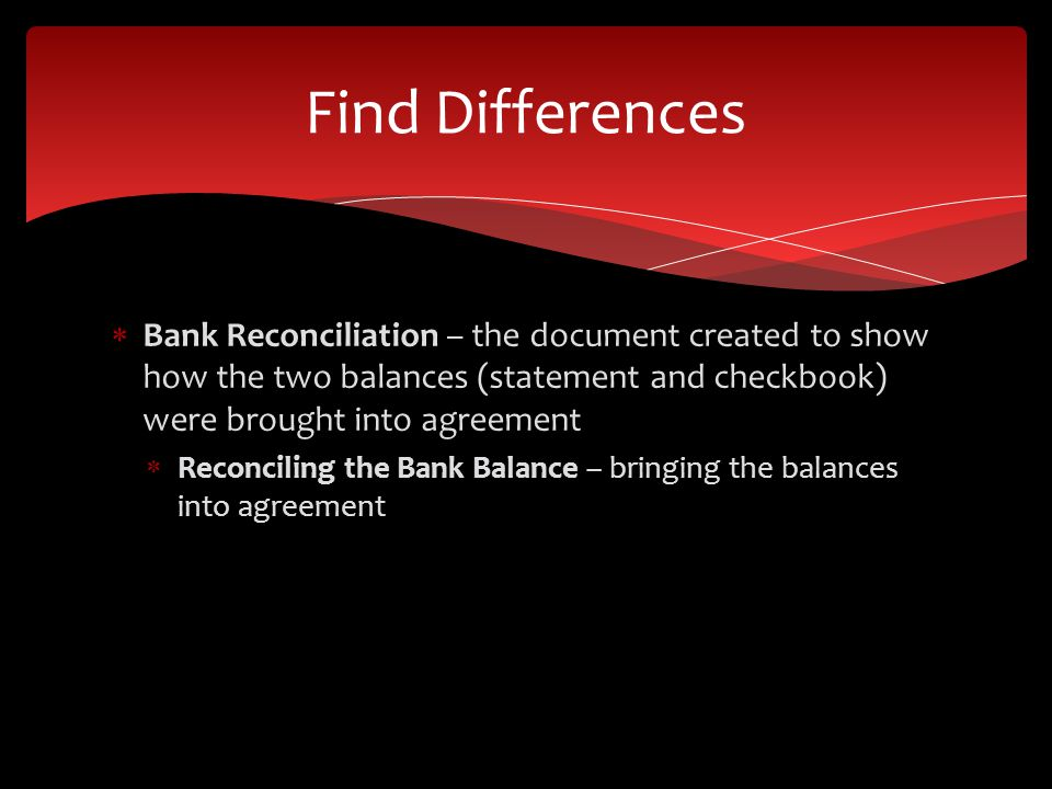 Bank Reconciliation – the document created to show how the two balances (statement and checkbook) were brought into agreement Reconciling the Bank Balance – bringing the balances into agreement Find Differences
