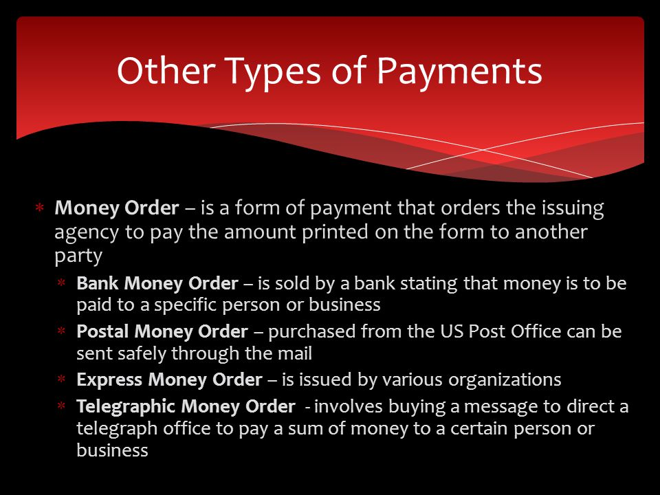 Money Order – is a form of payment that orders the issuing agency to pay the amount printed on the form to another party Bank Money Order – is sold by a bank stating that money is to be paid to a specific person or business Postal Money Order – purchased from the US Post Office can be sent safely through the mail Express Money Order – is issued by various organizations Telegraphic Money Order - involves buying a message to direct a telegraph office to pay a sum of money to a certain person or business Other Types of Payments