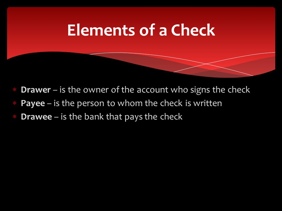 Drawer – is the owner of the account who signs the check Payee – is the person to whom the check is written Drawee – is the bank that pays the check Elements of a Check
