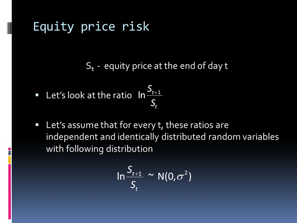 Equity price risk S t - equity price at the end of day t Lets look at the ratio Lets assume that for every t, these ratios are independent and identic