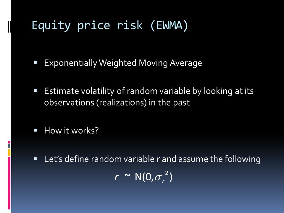 Equity price risk (EWMA) Exponentially Weighted Moving Average Estimate volatility of random variable by looking at its observations (realizations) in