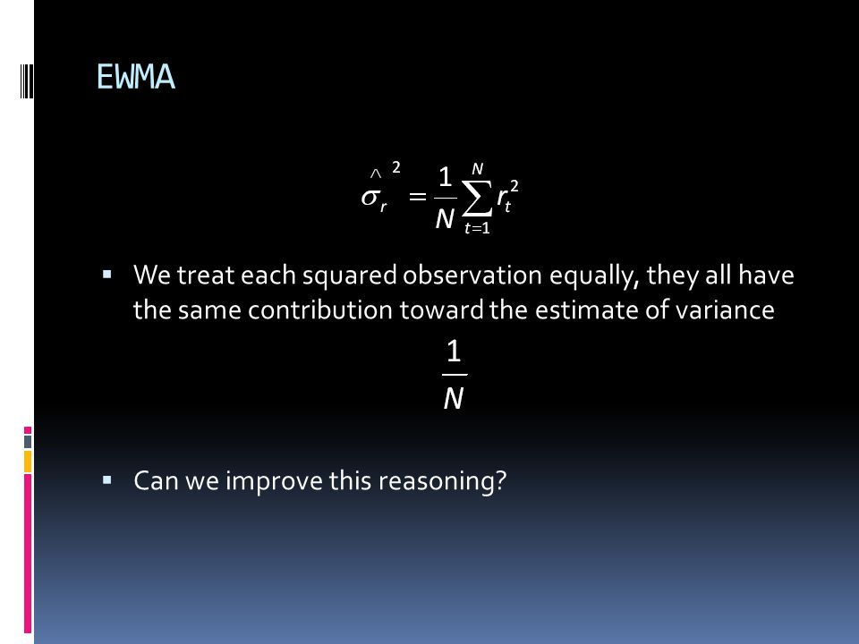 EWMA We treat each squared observation equally, they all have the same contribution toward the estimate of variance Can we improve this reasoning?
