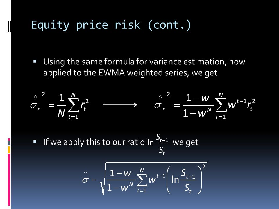 Equity price risk (cont.) Using the same formula for variance estimation, now applied to the EWMA weighted series, we get If we apply this to our rati