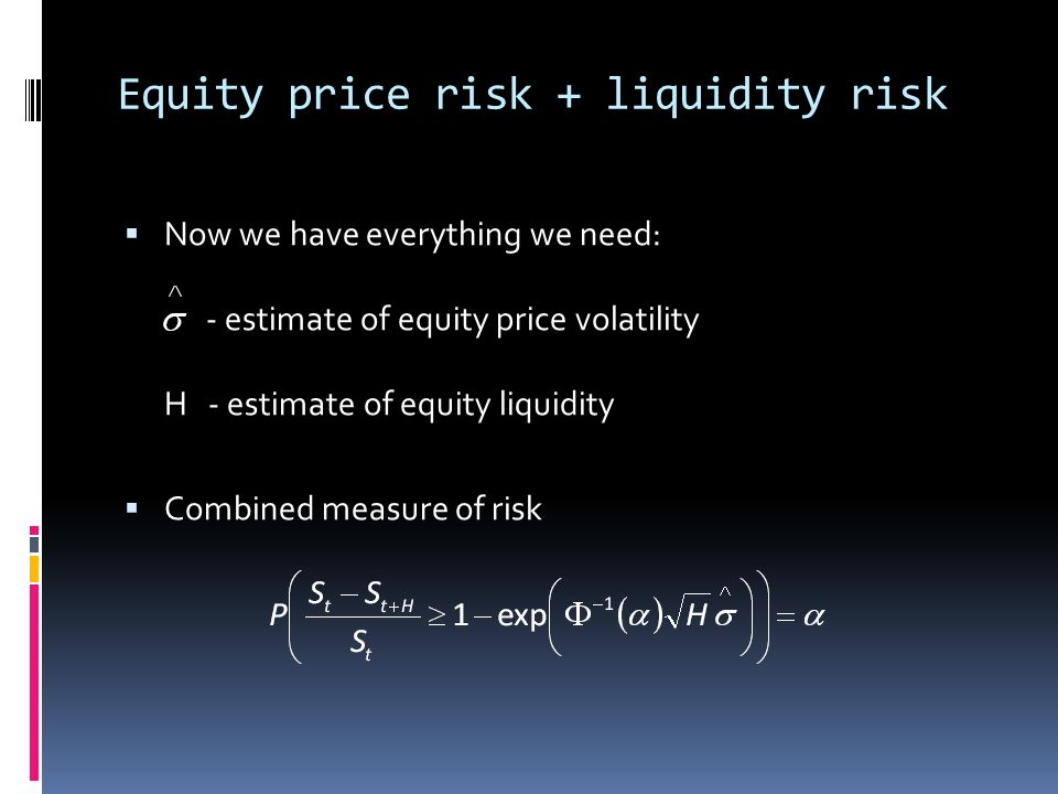 Equity price risk + liquidity risk Now we have everything we need: - estimate of equity price volatility H - estimate of equity liquidity Combined mea