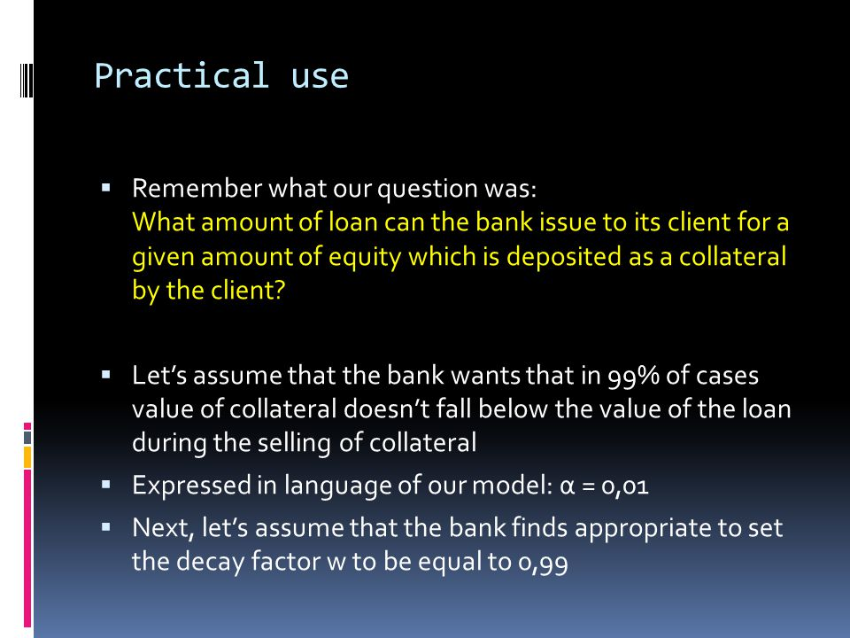 Practical use Remember what our question was: What amount of loan can the bank issue to its client for a given amount of equity which is deposited as