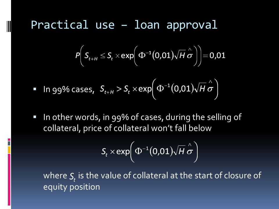 Practical use – loan approval In 99% cases, In other words, in 99% of cases, during the selling of collateral, price of collateral wont fall below whe