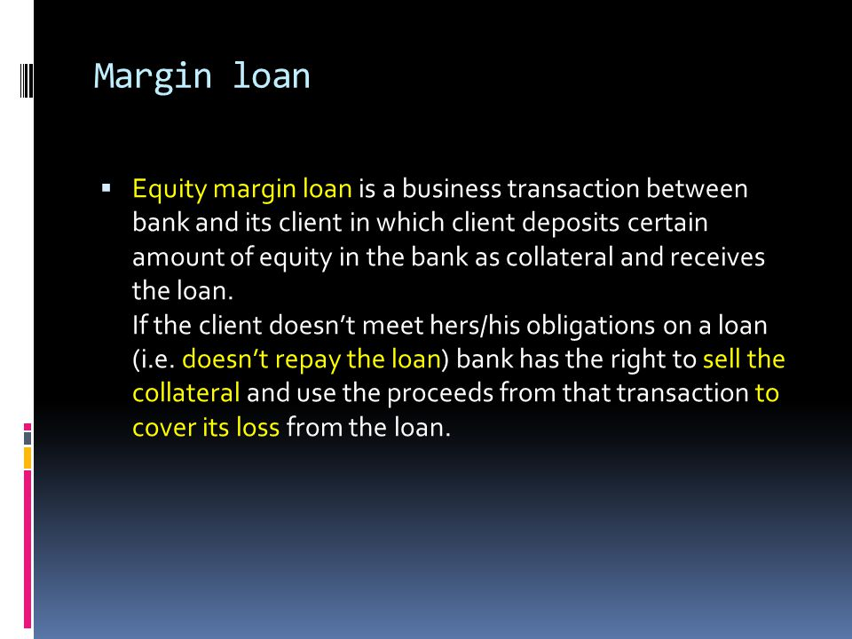 Margin loan Equity margin loan is a business transaction between bank and its client in which client deposits certain amount of equity in the bank as