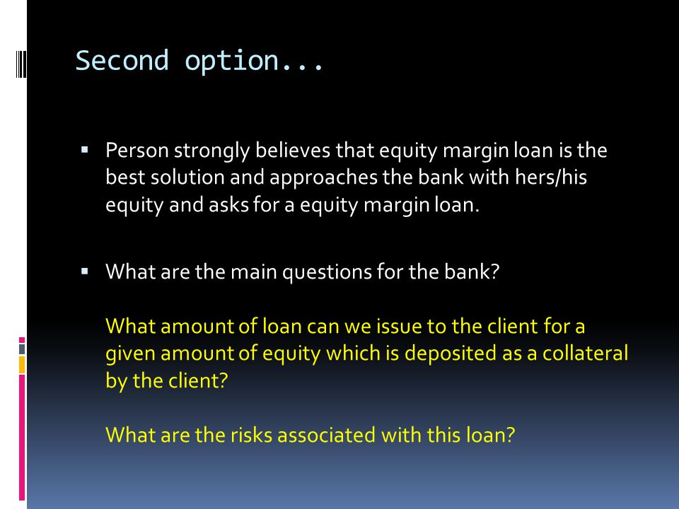 Second option... Person strongly believes that equity margin loan is the best solution and approaches the bank with hers/his equity and asks for a equ