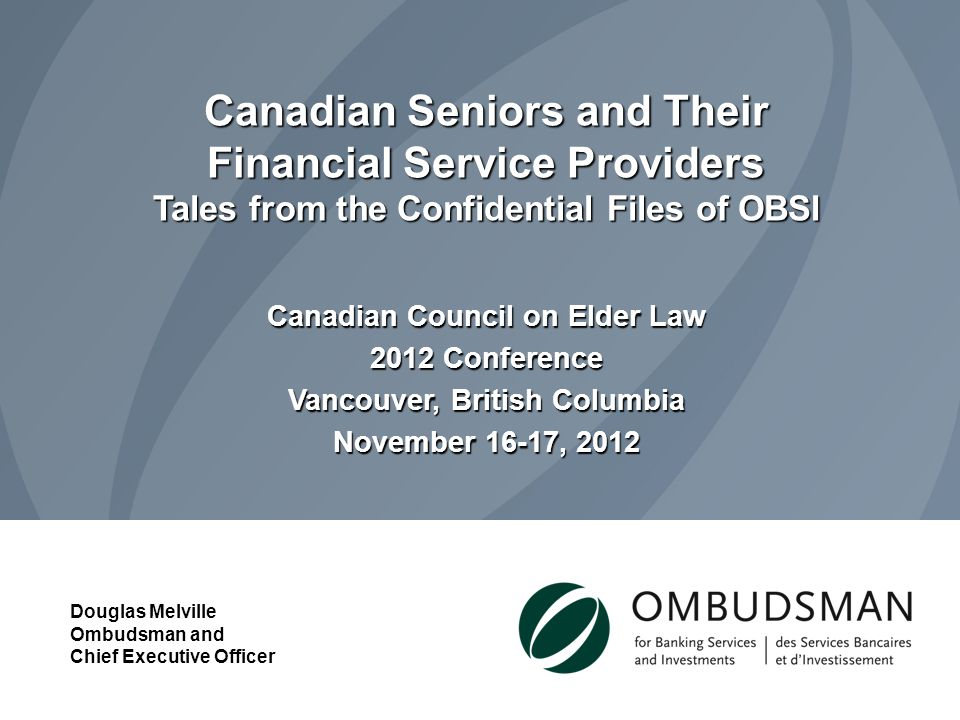 Canadian Seniors and Their Financial Service Providers Tales from the Confidential Files of OBSI Canadian Council on Elder Law 2012 Conference Vancouver, British Columbia November 16-17, 2012 Douglas Melville Ombudsman and Chief Executive Officer